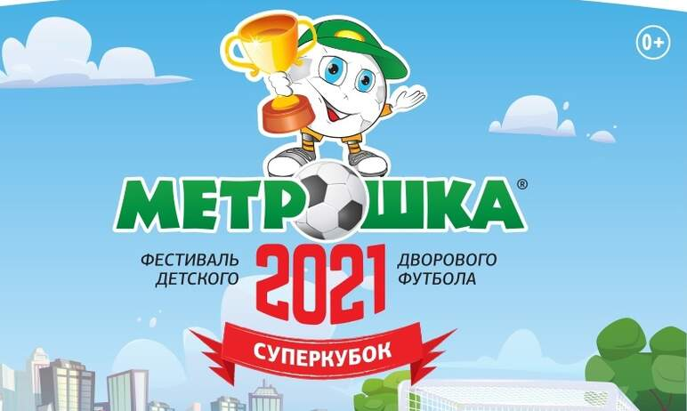 Суперкубок-2021 фестиваля детского дворового футбола «МЕТРОШКА» состоится с 15 по 17 сентября 202